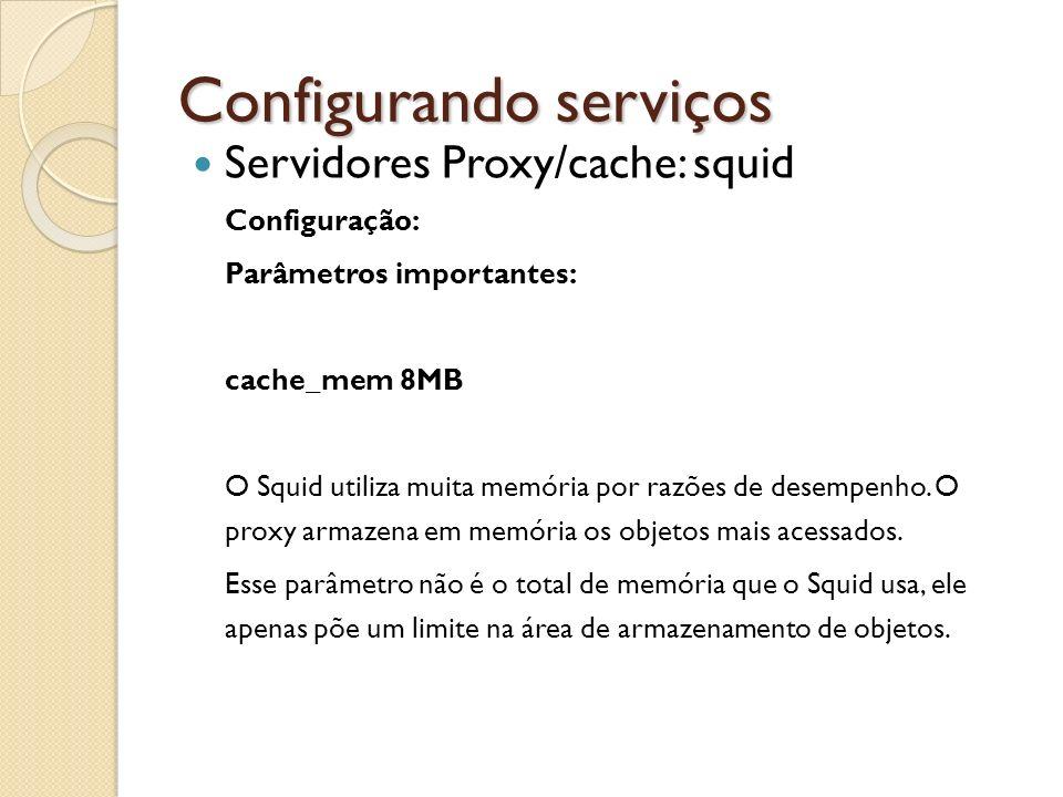 Configurando serviços Servidores Proxy/cache: squid Configuração: Parâmetros importantes: cache_mem 8MB O Squid utiliza muita memória por razões de de