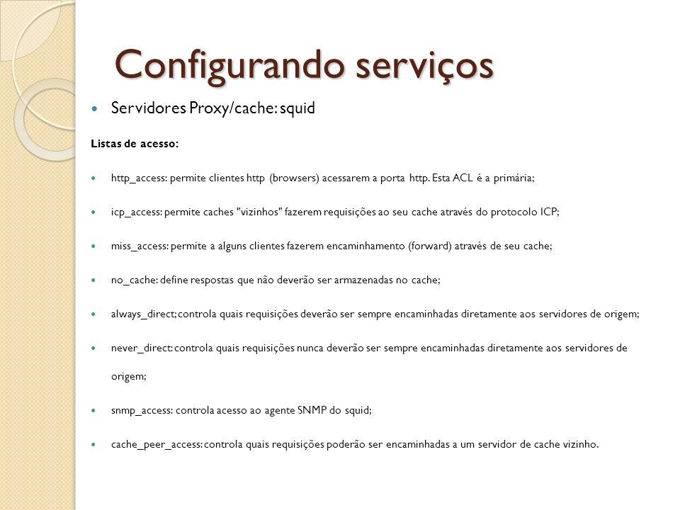 Configurando serviços Servidores Proxy/cache: squid Listas de acesso: http_access: permite clientes http (browsers) acessarem a porta http. Esta ACL é
