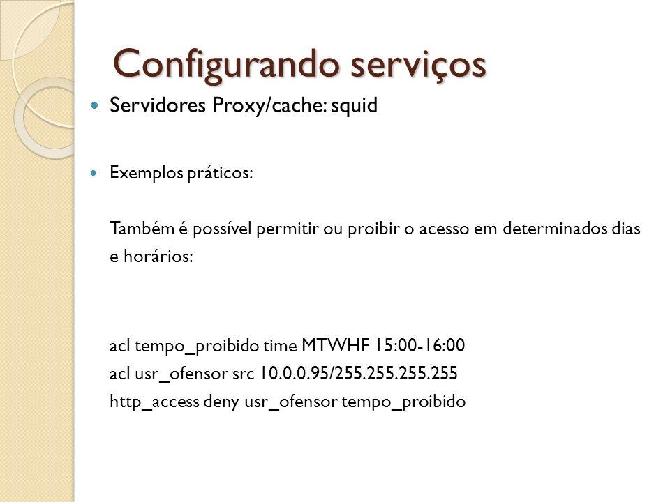 Configurando serviços Servidores Proxy/cache: squid Exemplos práticos: Também é possível permitir ou proibir o acesso em determinados dias e horários: