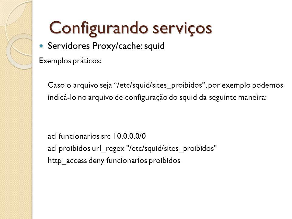 Configurando serviços Servidores Proxy/cache: squid Exemplos práticos: Caso o arquivo seja /etc/squid/sites_proibidos, por exemplo podemos indicá-lo n
