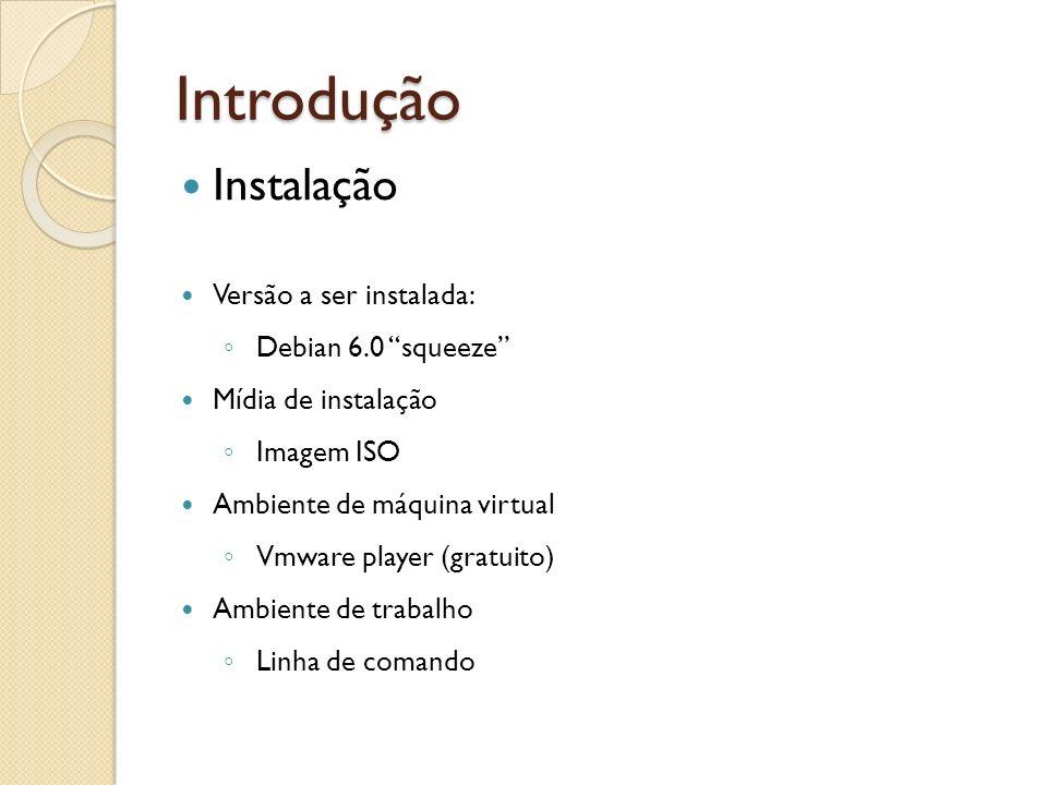 Introdução Instalação Versão a ser instalada: Debian 6.0 squeeze Mídia de instalação Imagem ISO Ambiente de máquina virtual Vmware player (gratuito) A