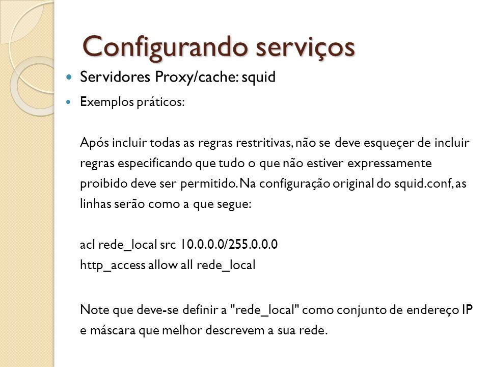 Configurando serviços Servidores Proxy/cache: squid Exemplos práticos: Após incluir todas as regras restritivas, não se deve esqueçer de incluir regra