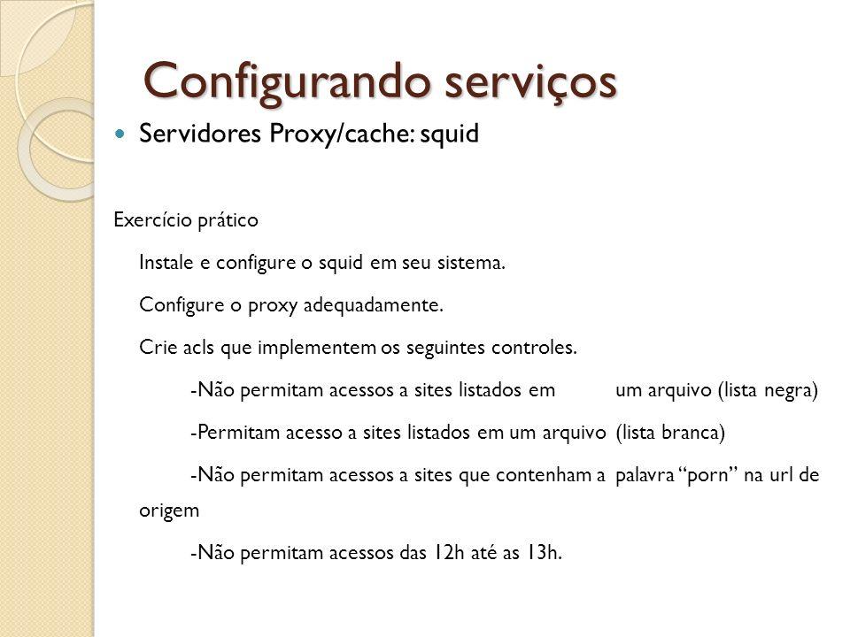 Configurando serviços Servidores Proxy/cache: squid Exercício prático Instale e configure o squid em seu sistema. Configure o proxy adequadamente. Cri