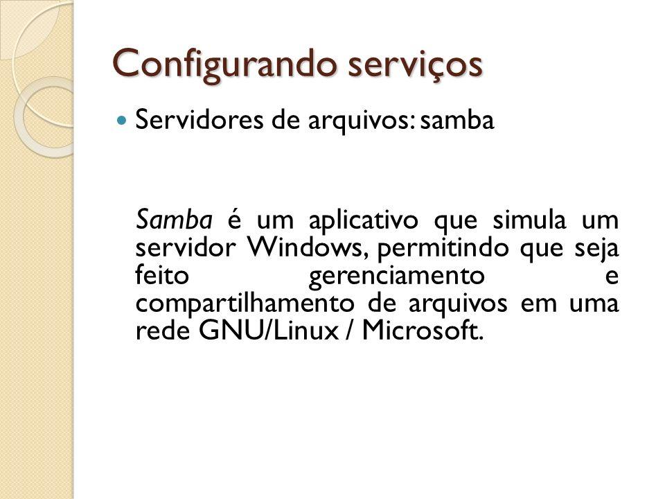 Configurando serviços Servidores de arquivos: samba Samba é um aplicativo que simula um servidor Windows, permitindo que seja feito gerenciamento e co