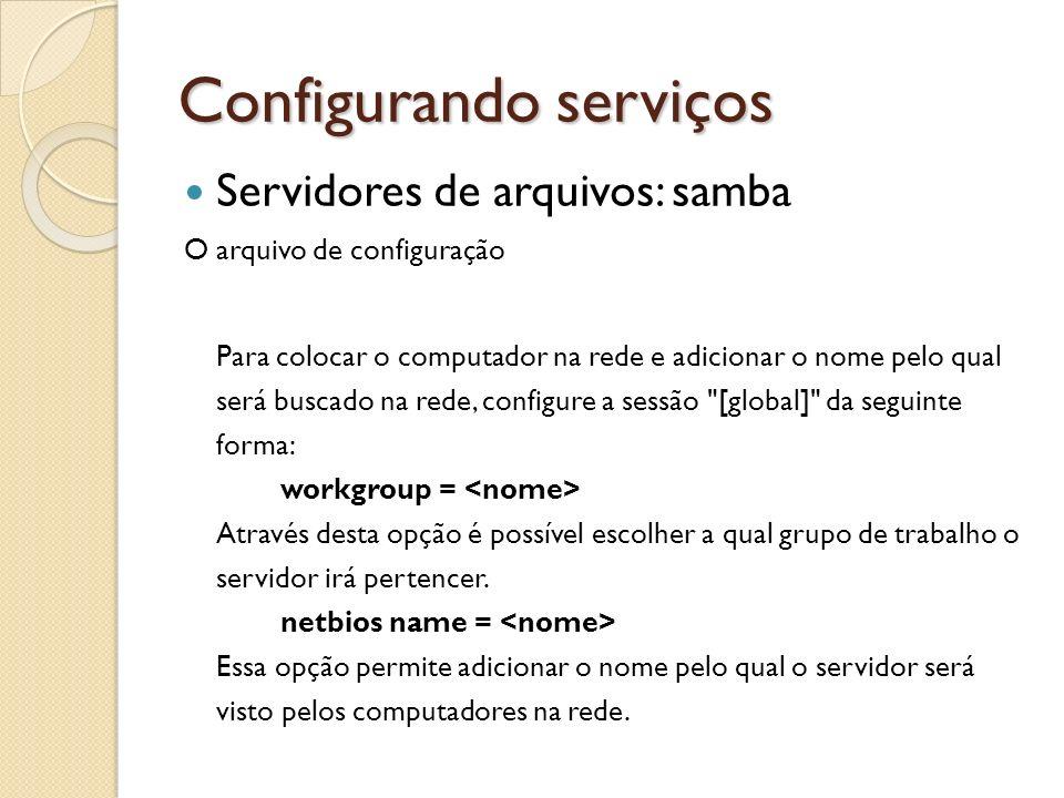 Configurando serviços Servidores de arquivos: samba O arquivo de configuração Para colocar o computador na rede e adicionar o nome pelo qual será busc