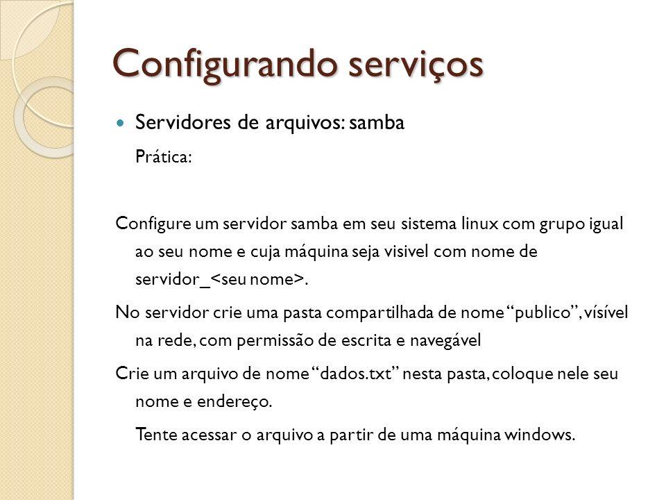 Configurando serviços Servidores de arquivos: samba Prática: Configure um servidor samba em seu sistema linux com grupo igual ao seu nome e cuja máqui