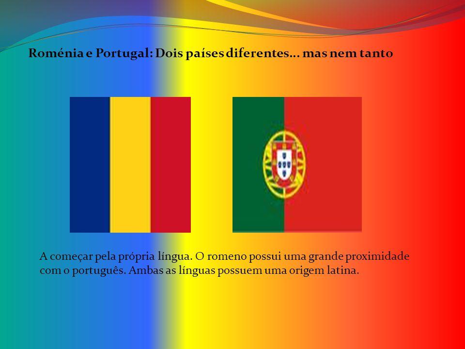 Roménia e Portugal: Dois países diferentes... mas nem tanto Roménia e Portugal: Dois países diferentes... mas nem tanto A começar pela própria língua.