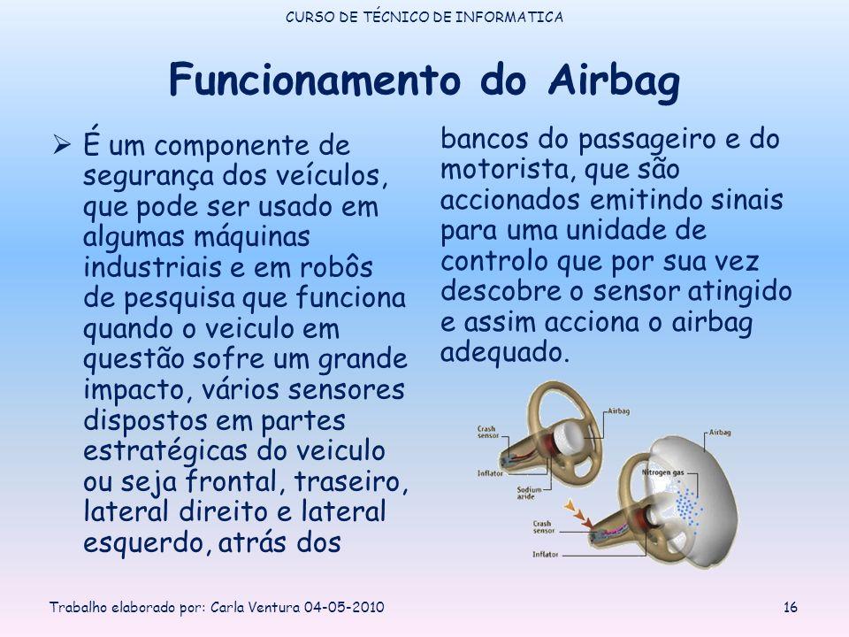 Funcionamento do Airbag É um componente de segurança dos veículos, que pode ser usado em algumas máquinas industriais e em robôs de pesquisa que funciona quando o veiculo em questão sofre um grande impacto, vários sensores dispostos em partes estratégicas do veiculo ou seja frontal, traseiro, lateral direito e lateral esquerdo, atrás dos bancos do passageiro e do motorista, que são accionados emitindo sinais para uma unidade de controlo que por sua vez descobre o sensor atingido e assim acciona o airbag adequado.