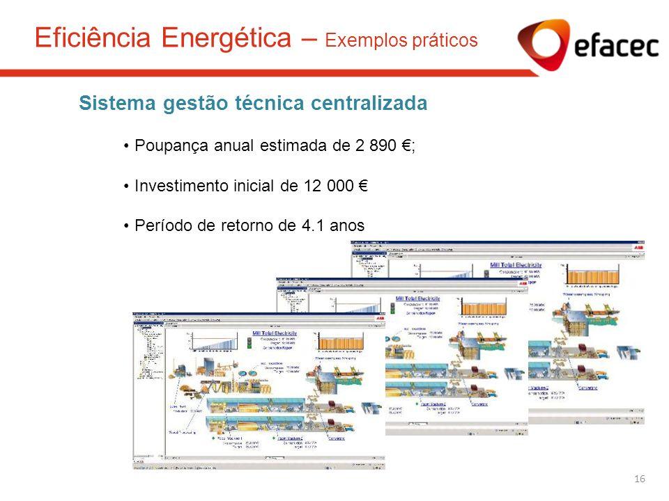 Sistema gestão técnica centralizada Poupança anual estimada de 2 890 ; Investimento inicial de 12 000 Período de retorno de 4.1 anos 16 Eficiência Ene