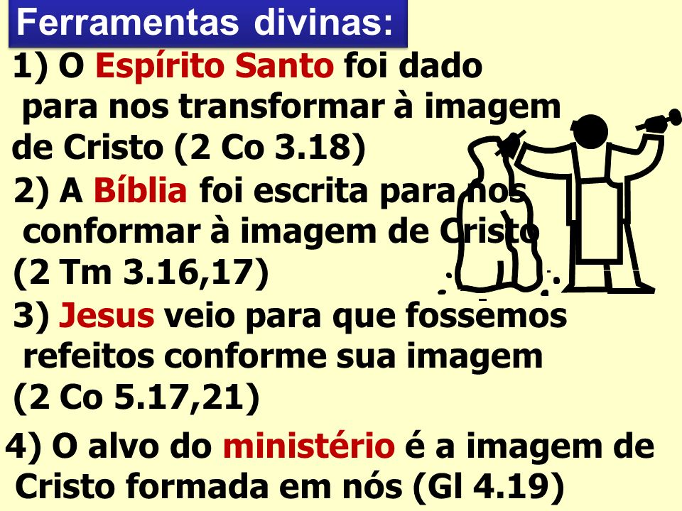 Ferramentas divinas: 1) O Espírito Santo foi dado para nos transformar à imagem de Cristo (2 Co 3.18) 2) A Bíblia foi escrita para nos conformar à imagem de Cristo (2 Tm 3.16,17) 4) O alvo do ministério é a imagem de Cristo formada em nós (Gl 4.19) 3) Jesus veio para que fossemos refeitos conforme sua imagem (2 Co 5.17,21)