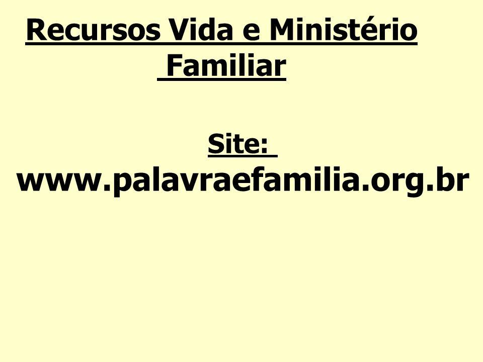 Recursos Vida e Ministério Familiar Site: www.palavraefamilia.org.br