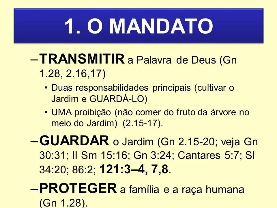 1. O MANDATO –TRANSMITIR a Palavra de Deus (Gn 1.28, 2.16,17) Duas responsabilidades principais (cultivar o Jardim e GUARDÁ-LO) UMA proibição (não com