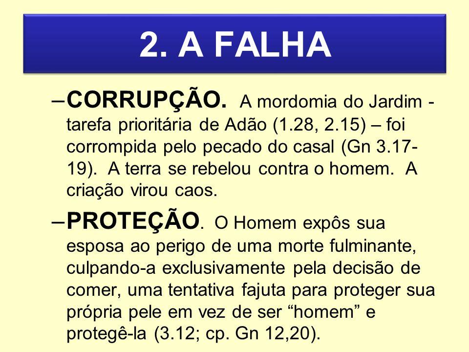 2. A FALHA –CORRUPÇÃO. A mordomia do Jardim - tarefa prioritária de Adão (1.28, 2.15) – foi corrompida pelo pecado do casal (Gn 3.17- 19). A terra se