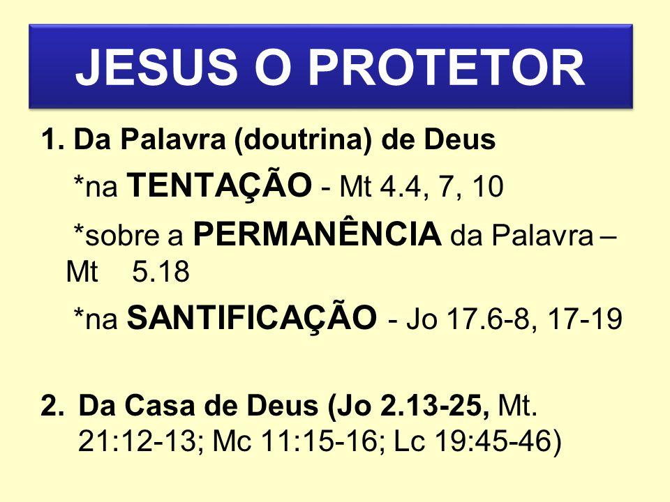 JESUS O PROTETOR 1. Da Palavra (doutrina) de Deus *na TENTAÇÃO - Mt 4.4, 7, 10 *sobre a PERMANÊNCIA da Palavra – Mt 5.18 *na SANTIFICAÇÃO - Jo 17.6-8,