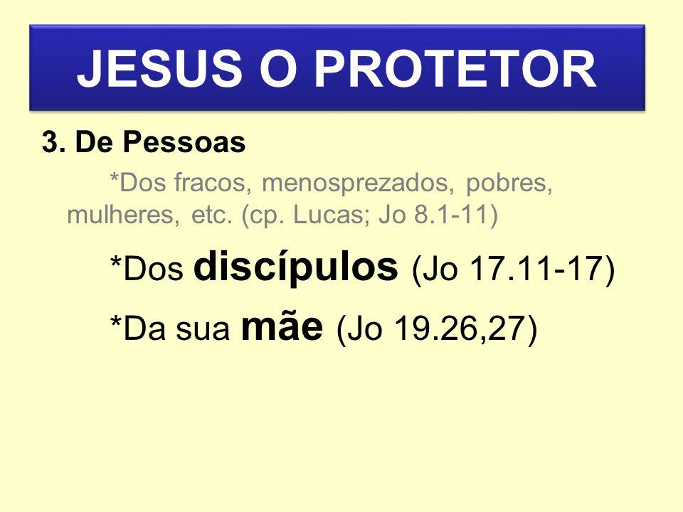 JESUS O PROTETOR 3. De Pessoas *Dos fracos, menosprezados, pobres, mulheres, etc. (cp. Lucas; Jo 8.1-11) *Dos discípulos (Jo 17.11-17) *Da sua mãe (Jo