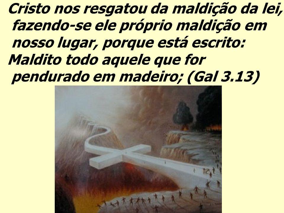 Cristo nos resgatou da maldição da lei, fazendo-se ele próprio maldição em nosso lugar, porque está escrito: Maldito todo aquele que for pendurado em madeiro; (Gal 3.13)