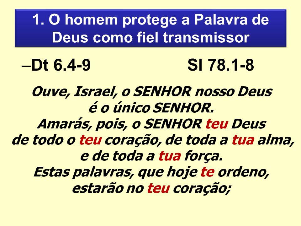 1. O homem protege a Palavra de Deus como fiel transmissor –Dt 6.4-9Sl 78.1-8 Ouve, Israel, o SENHOR nosso Deus é o único SENHOR. Amarás, pois, o SENH