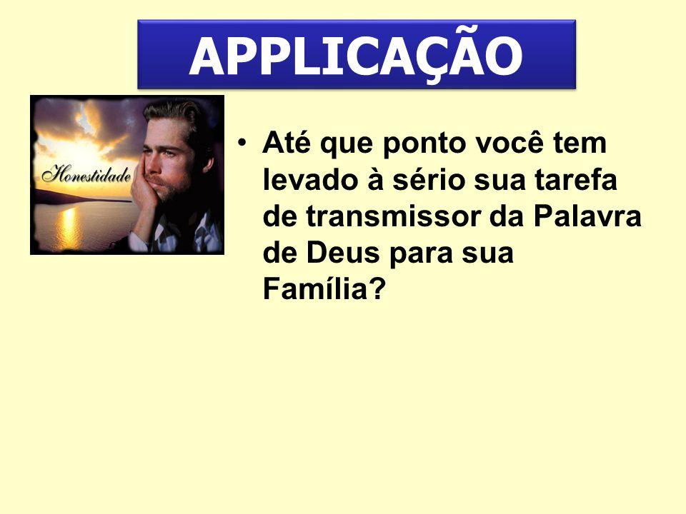 Até que ponto você tem levado à sério sua tarefa de transmissor da Palavra de Deus para sua Família? APPLICAÇÃO
