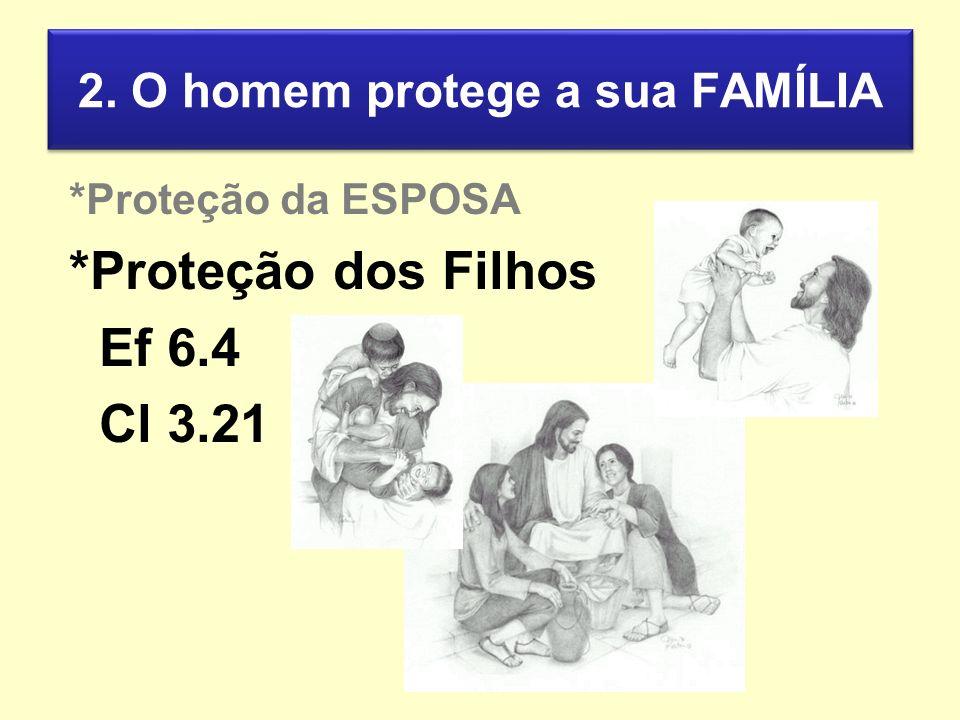 2. O homem protege a sua FAMÍLIA *Proteção da ESPOSA *Proteção dos Filhos Ef 6.4 Cl 3.21