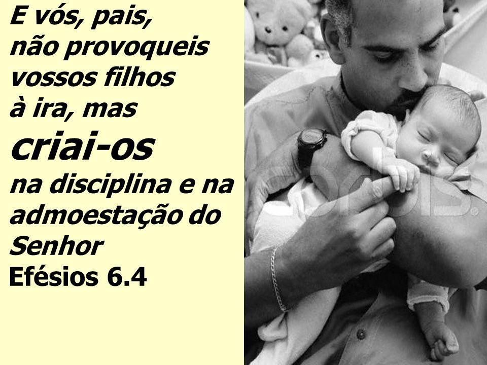 E vós, pais, não provoqueis vossos filhos à ira, mas criai-os na disciplina e na admoestação do Senhor Efésios 6.4