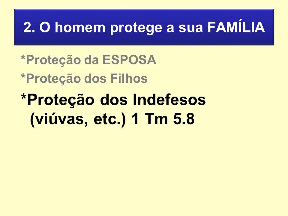 2. O homem protege a sua FAMÍLIA *Proteção da ESPOSA *Proteção dos Filhos *Proteção dos Indefesos (viúvas, etc.) 1 Tm 5.8
