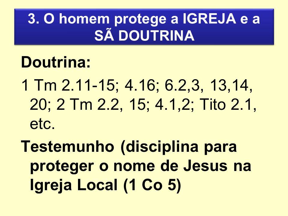 3. O homem protege a IGREJA e a SÃ DOUTRINA Doutrina: 1 Tm 2.11-15; 4.16; 6.2,3, 13,14, 20; 2 Tm 2.2, 15; 4.1,2; Tito 2.1, etc. Testemunho (disciplina
