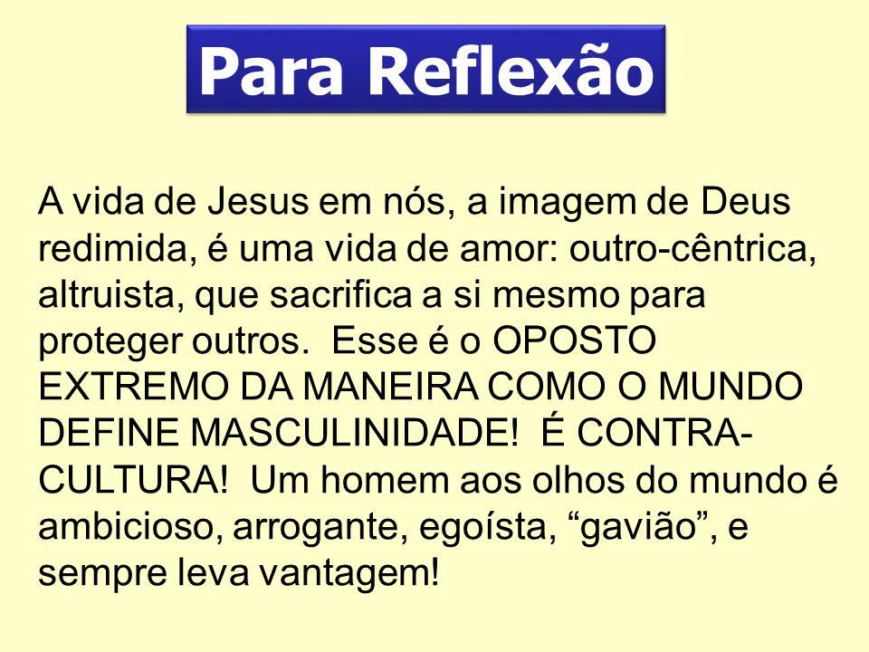 Para Reflexão A vida de Jesus em nós, a imagem de Deus redimida, é uma vida de amor: outro-cêntrica, altruista, que sacrifica a si mesmo para proteger
