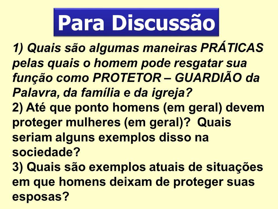 Para Discussão 1) Quais são algumas maneiras PRÁTICAS pelas quais o homem pode resgatar sua função como PROTETOR – GUARDIÃO da Palavra, da família e d