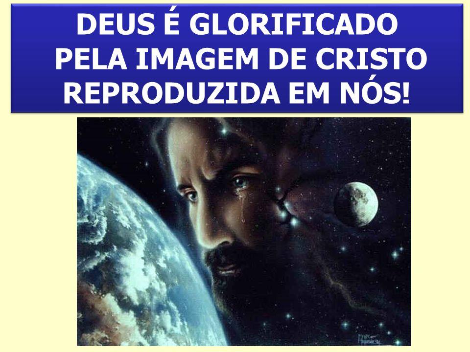 DEUS É GLORIFICADO PELA IMAGEM DE CRISTO REPRODUZIDA EM NÓS.