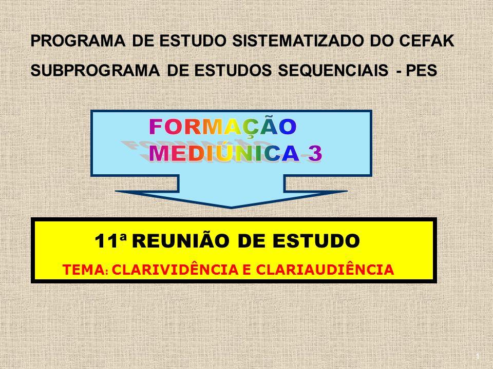 PROGRAMA DE ESTUDO SISTEMATIZADO DO CEFAK SUBPROGRAMA DE ESTUDOS SEQUENCIAIS - PES 11ª REUNIÃO DE ESTUDO TEMA : CLARIVIDÊNCIA E CLARIAUDIÊNCIA 1