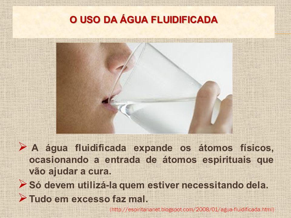 A água fluidificada expande os átomos físicos, ocasionando a entrada de átomos espirituais que vão ajudar a cura. Só devem utilizá-la quem estiver nec