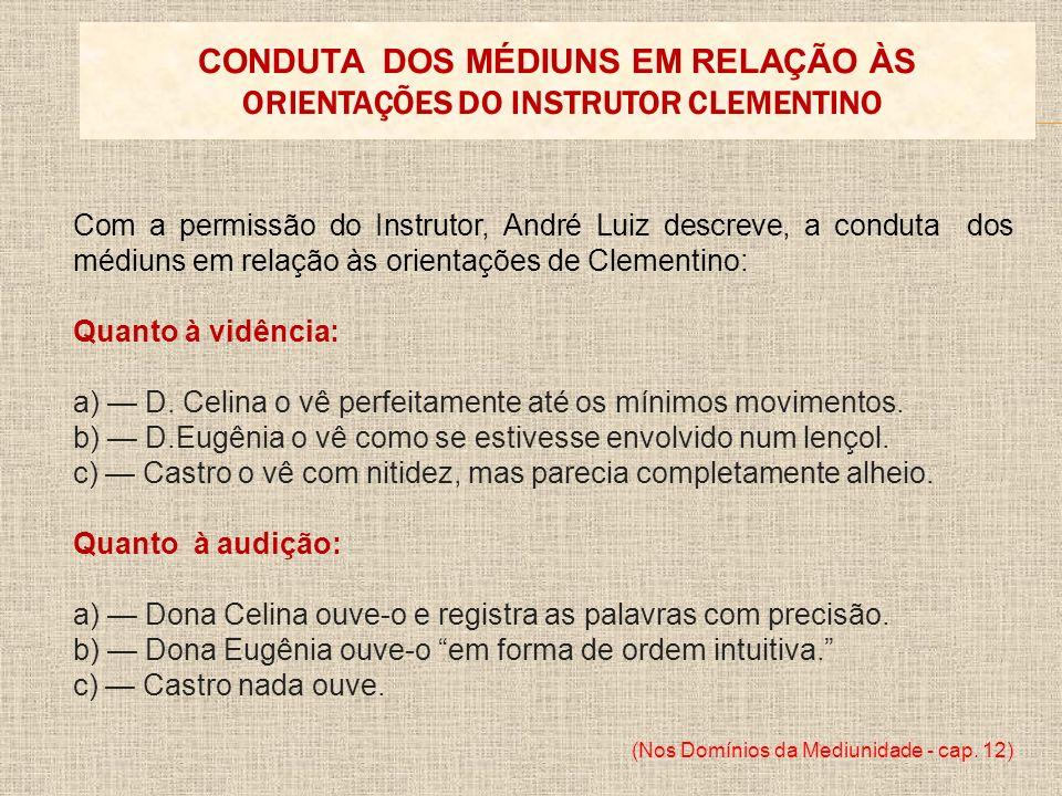 Com a permissão do Instrutor, André Luiz descreve, a conduta dos médiuns em relação às orientações de Clementino: Quanto à vidência: a) D. Celina o vê