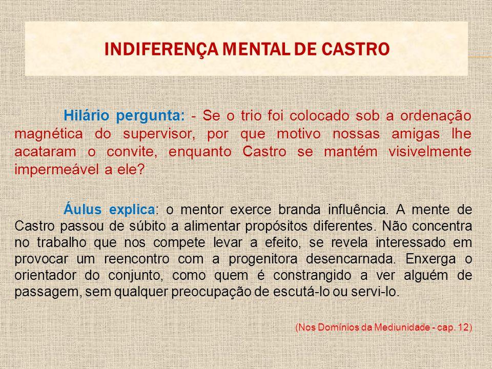 INDIFERENÇA MENTAL DE CASTRO Hilário pergunta: - Se o trio foi colocado sob a ordenação magnética do supervisor, por que motivo nossas amigas lhe acat