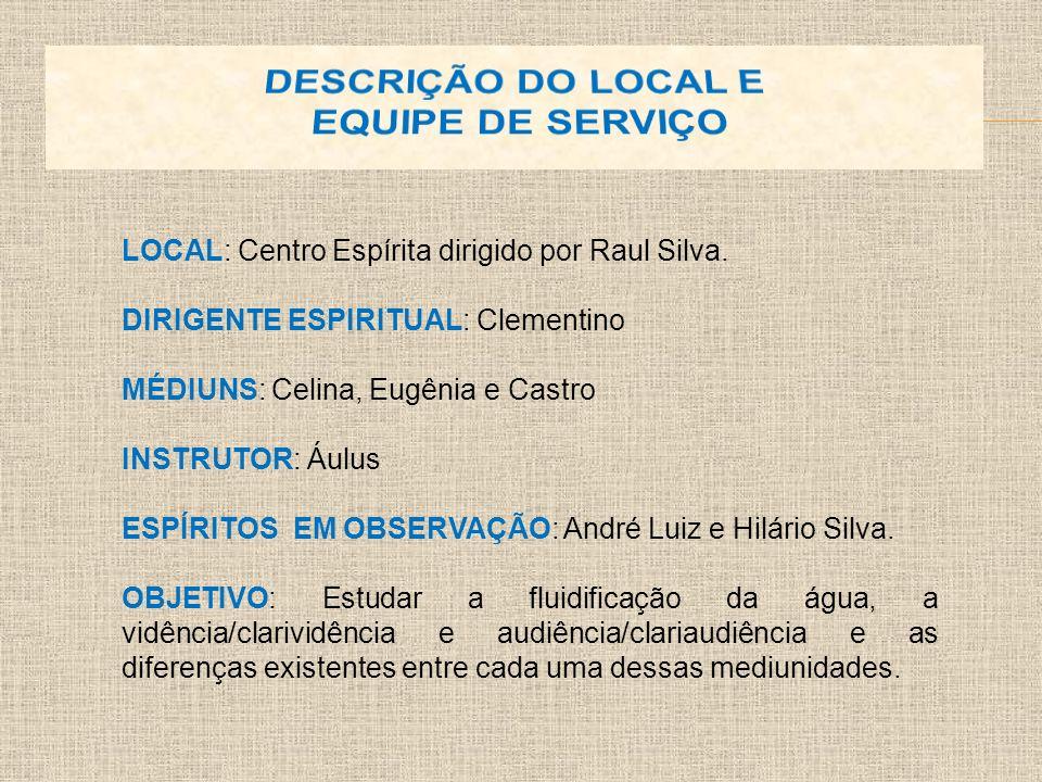 LOCAL: Centro Espírita dirigido por Raul Silva. DIRIGENTE ESPIRITUAL: Clementino MÉDIUNS: Celina, Eugênia e Castro INSTRUTOR: Áulus ESPÍRITOS EM OBSER