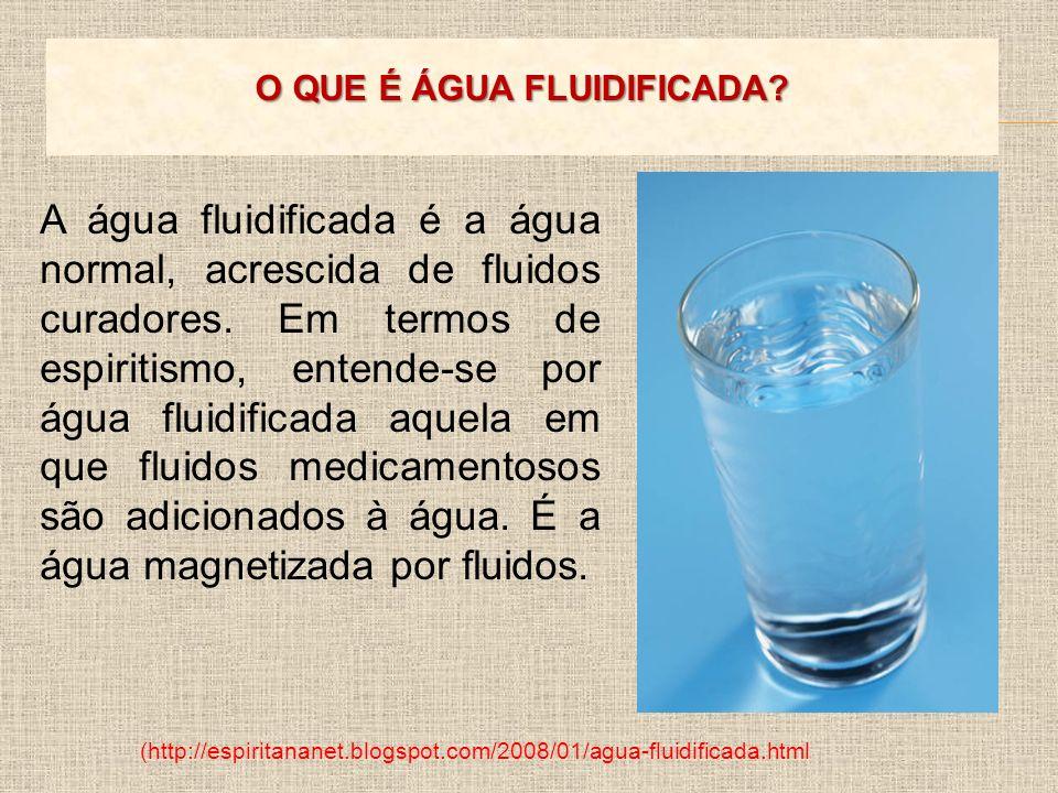 (http://espiritananet.blogspot.com/2008/01/agua-fluidificada.html A água fluidificada é a água normal, acrescida de fluidos curadores. Em termos de es