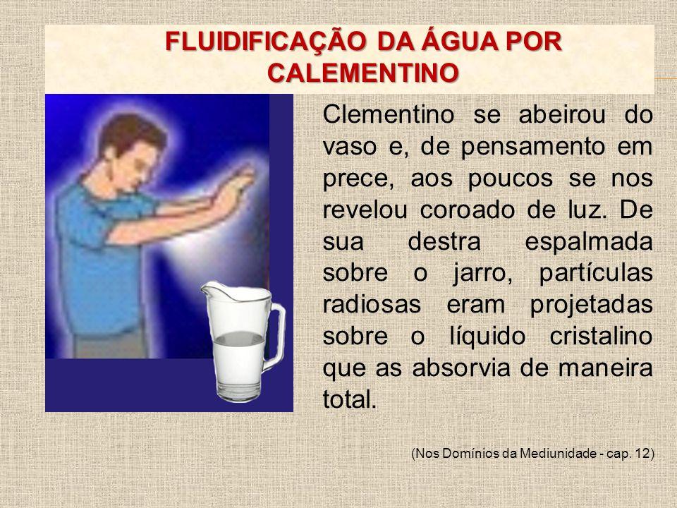 FLUIDIFICAÇÃO DA ÁGUA POR CALEMENTINO Clementino se abeirou do vaso e, de pensamento em prece, aos poucos se nos revelou coroado de luz. De sua destra