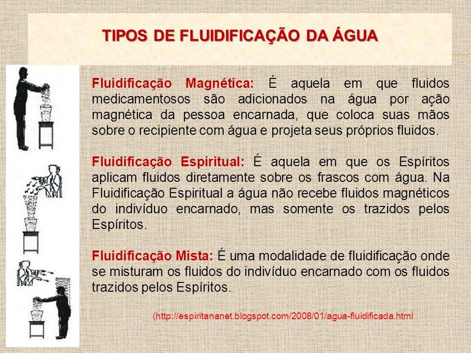 Fluidificação Magnética: É aquela em que fluidos medicamentosos são adicionados na água por ação magnética da pessoa encarnada, que coloca suas mãos s