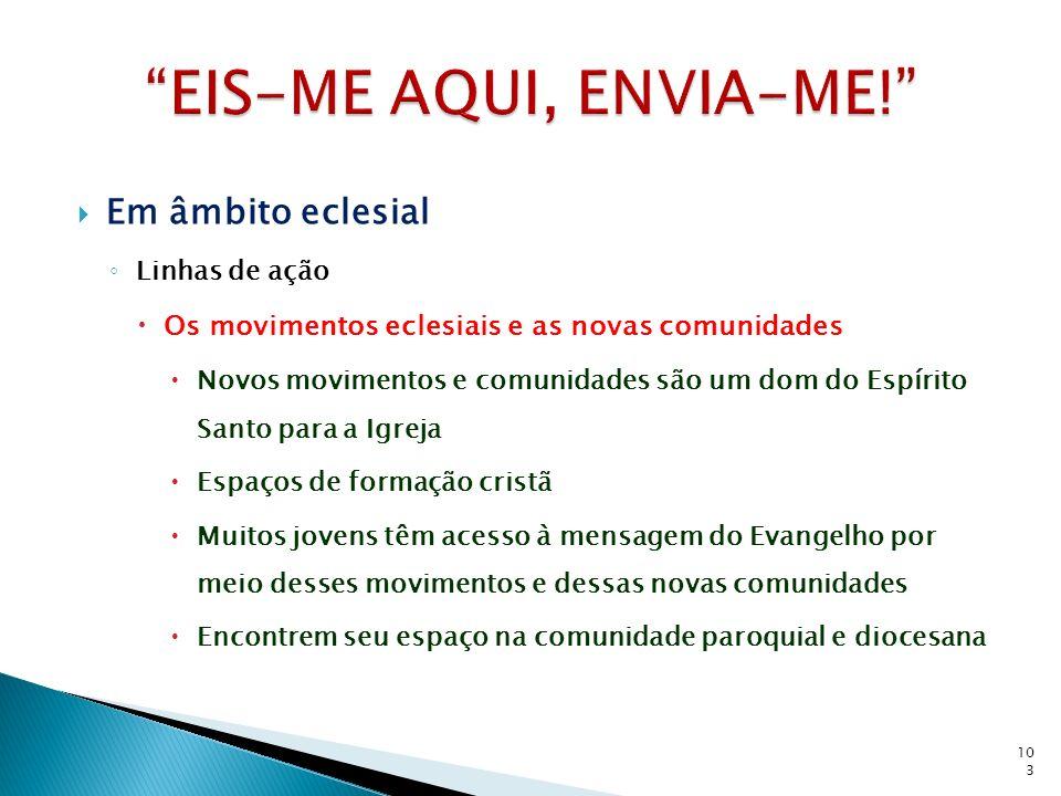Em âmbito eclesial Linhas de ação Os movimentos eclesiais e as novas comunidades Novos movimentos e comunidades são um dom do Espírito Santo para a Ig