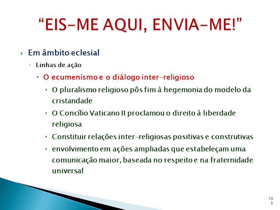 Em âmbito eclesial Linhas de ação O ecumenismo e o diálogo inter-religioso O pluralismo religioso pôs fim à hegemonia do modelo da cristandade O Concí