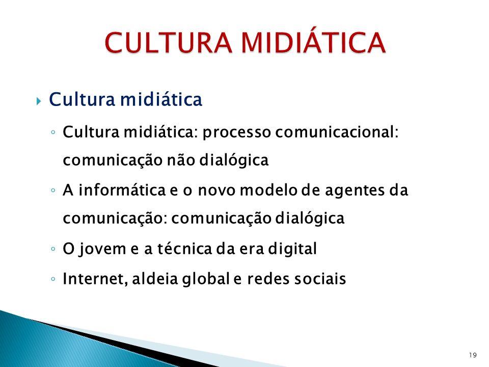Cultura midiática Cultura midiática: processo comunicacional: comunicação não dialógica A informática e o novo modelo de agentes da comunicação: comunicação dialógica O jovem e a técnica da era digital Internet, aldeia global e redes sociais 19