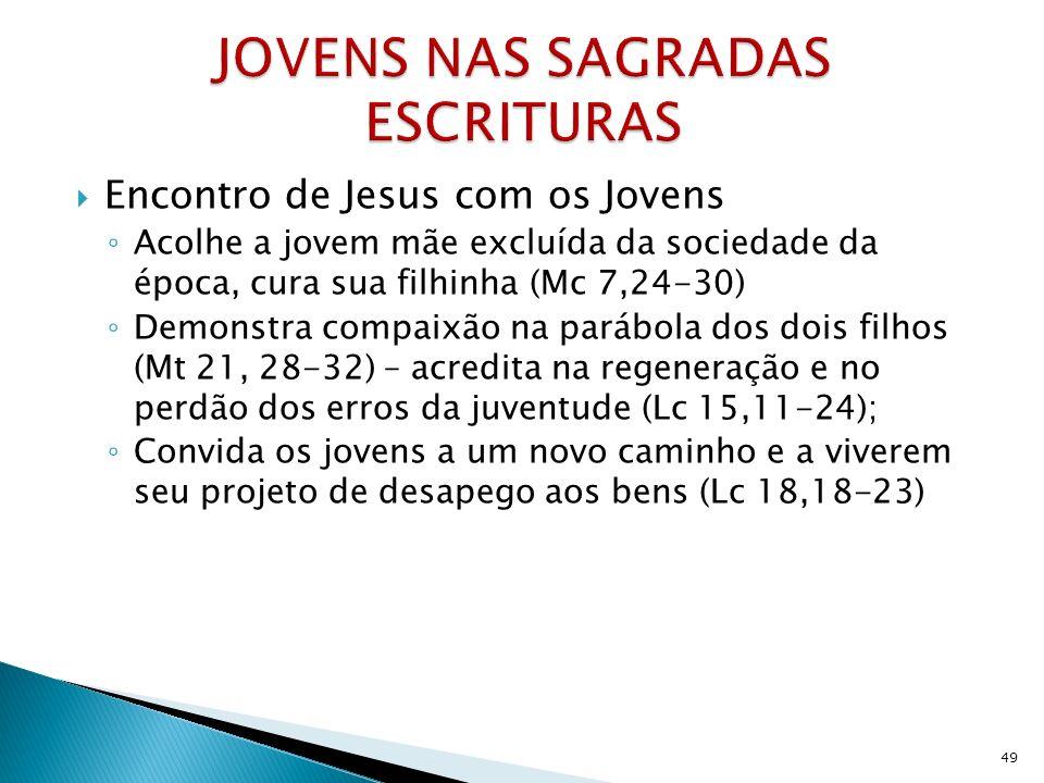 Encontro de Jesus com os Jovens Acolhe a jovem mãe excluída da sociedade da época, cura sua filhinha (Mc 7,24-30) Demonstra compaixão na parábola dos dois filhos (Mt 21, 28-32) – acredita na regeneração e no perdão dos erros da juventude (Lc 15,11-24); Convida os jovens a um novo caminho e a viverem seu projeto de desapego aos bens (Lc 18,18-23) 49