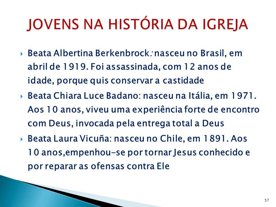 Beata Albertina Berkenbrock: nasceu no Brasil, em abril de 1919. Foi assassinada, com 12 anos de idade, porque quis conservar a castidade Beata Chiara