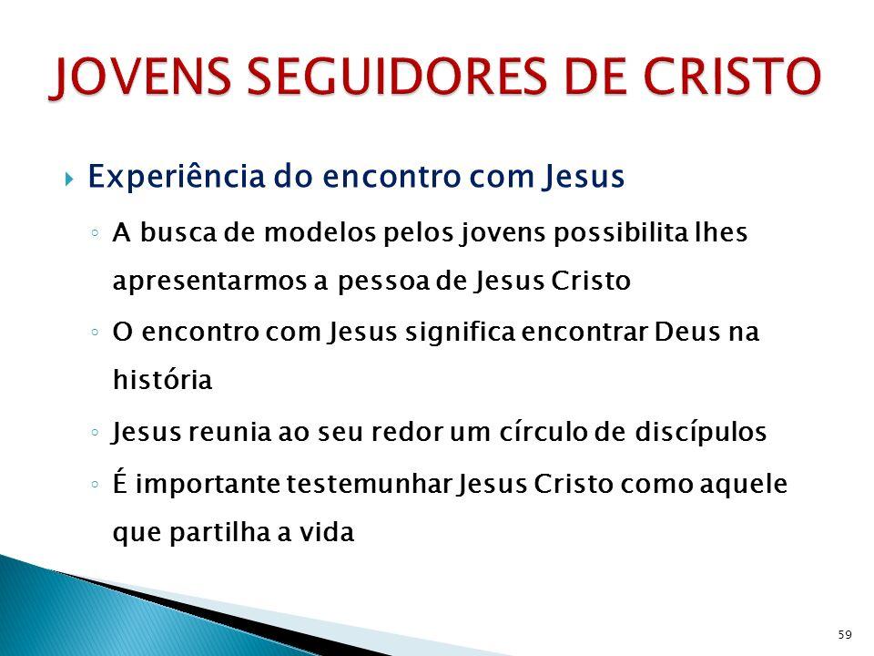 Experiência do encontro com Jesus A busca de modelos pelos jovens possibilita lhes apresentarmos a pessoa de Jesus Cristo O encontro com Jesus significa encontrar Deus na história Jesus reunia ao seu redor um círculo de discípulos É importante testemunhar Jesus Cristo como aquele que partilha a vida 59