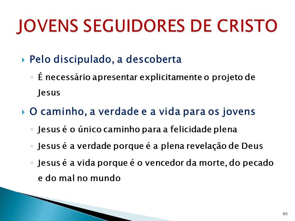 Pelo discipulado, a descoberta É necessário apresentar explicitamente o projeto de Jesus O caminho, a verdade e a vida para os jovens Jesus é o único