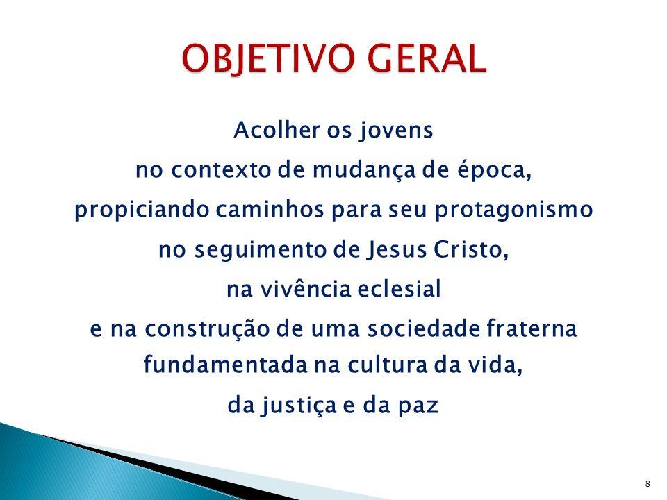 Acolher os jovens no contexto de mudança de época, propiciando caminhos para seu protagonismo no seguimento de Jesus Cristo, na vivência eclesial e na construção de uma sociedade fraterna fundamentada na cultura da vida, da justiça e da paz 8