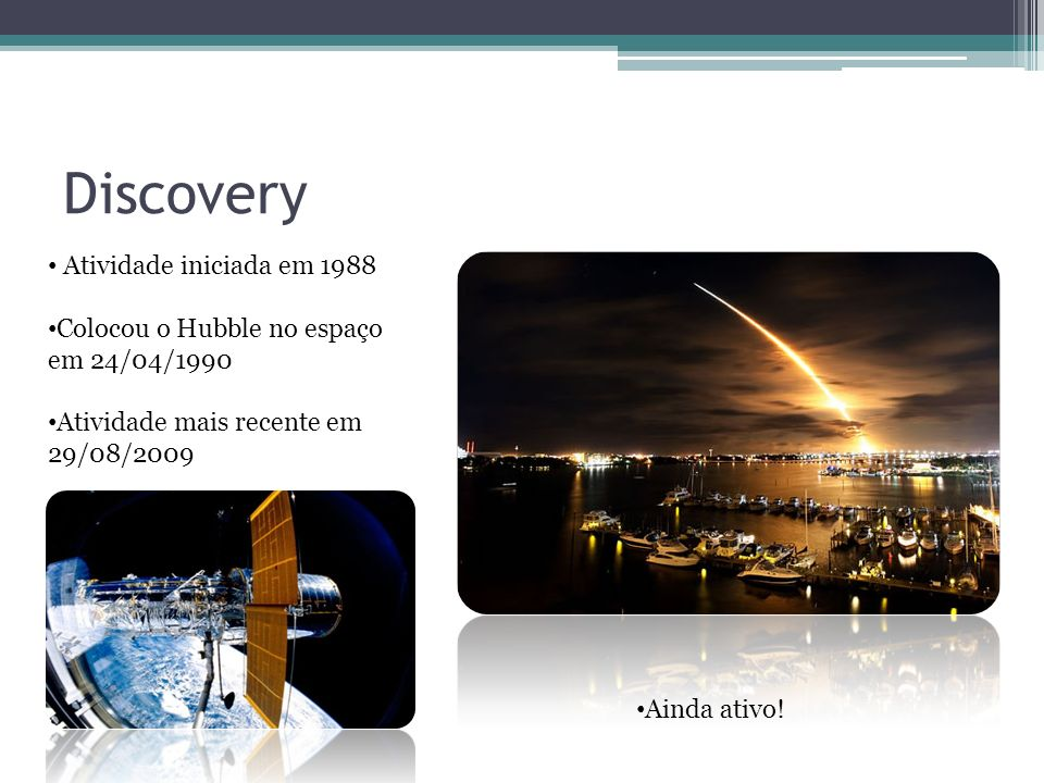 Discovery Atividade iniciada em 1988 Colocou o Hubble no espaço em 24/04/1990 Atividade mais recente em 29/08/2009 Ainda ativo!