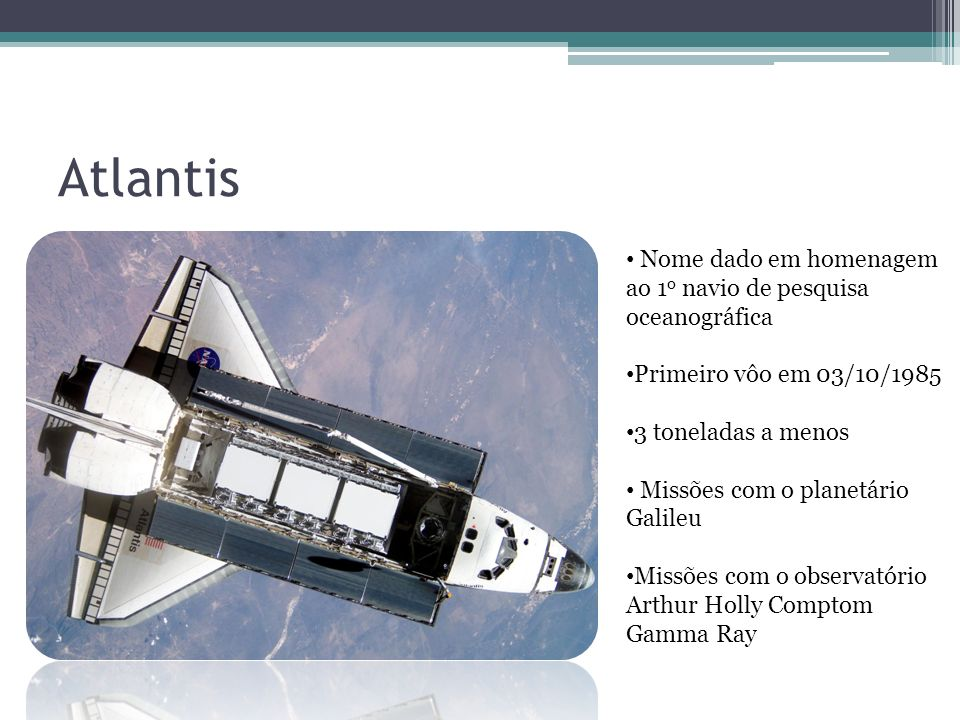 Atlantis Nome dado em homenagem ao 1 o navio de pesquisa oceanográfica Primeiro vôo em 03/10/1985 3 toneladas a menos Missões com o planetário Galileu Missões com o observatório Arthur Holly Comptom Gamma Ray