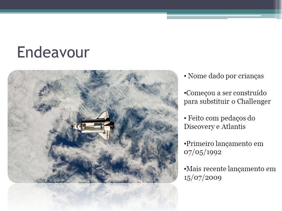 Endeavour Nome dado por crianças Começou a ser construído para substituir o Challenger Feito com pedaços do Discovery e Atlantis Primeiro lançamento em 07/05/1992 Mais recente lançamento em 15/07/2009
