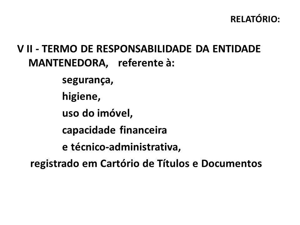 RELATÓRIO: V II - TERMO DE RESPONSABILIDADE DA ENTIDADE MANTENEDORA, referente à: segurança, higiene, uso do imóvel, capacidade financeira e técnico-administrativa, registrado em Cartório de Títulos e Documentos