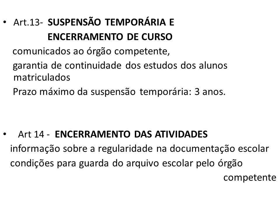 Art.13- SUSPENSÃO TEMPORÁRIA E ENCERRAMENTO DE CURSO comunicados ao órgão competente, garantia de continuidade dos estudos dos alunos matriculados Prazo máximo da suspensão temporária: 3 anos.
